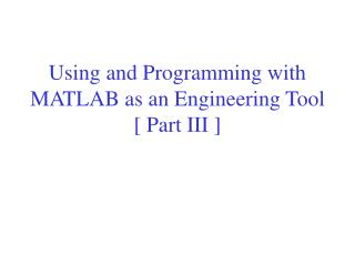 Using and Programming with MATLAB as an Engineering Tool [ Part III ]