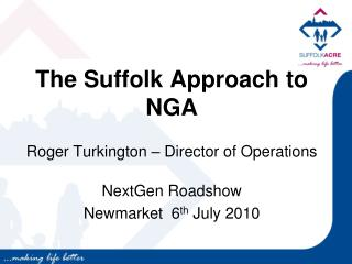 The Suffolk Approach to NGA Roger Turkington – Director of Operations NextGen Roadshow