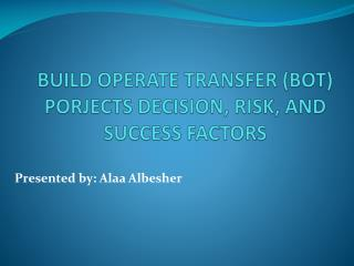 BUILD OPERATE TRANSFER (BOT) PORJECTS DECISION, RISK, AND SUCCESS FACTORS