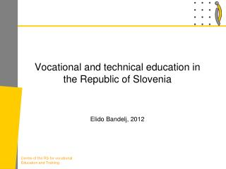 Vocational and technical education in the Republic of  Slovenia Elido Bandelj, 2012