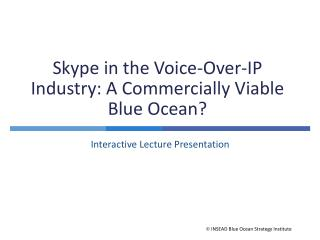 Skype in the Voice-Over-IP Industry: A Commercially Viable Blue Ocean?