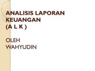 ANALISIS LAPORAN KEUANGAN (A L K ) OLEH WAHYUDIN