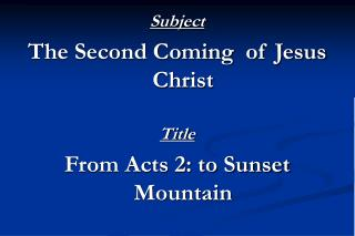 Subject The Second Coming  of Jesus Christ Title From Acts 2: to Sunset Mountain