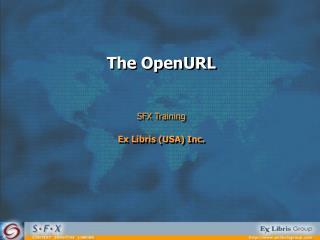 The OpenURL SFX Training Ex Libris (USA) Inc.