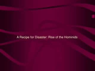 A Recipe for Disaster: Rise of the Hominids