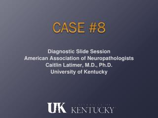 Diagnostic Slide Session American Association of Neuropathologists Caitlin Latimer, M.D., Ph.D.