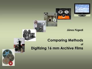 János Fügedi Comparing Methods of Digitizing 16 mm Archive Films