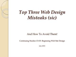 And How To Avoid Them! Continuing Studies CS  03:  Beginning Web Site Design July 2013