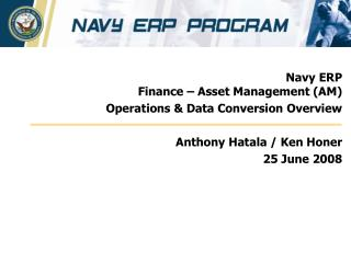 Navy ERP   Finance – Asset Management (AM) Operations & Data Conversion Overview Anthony Hatala / Ken Honer 25 Jun