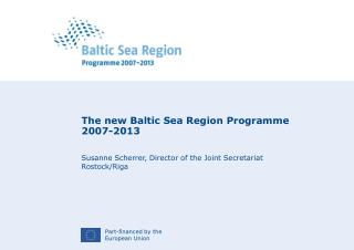 The new Baltic Sea Region Programme 2007-2013 Susanne Scherrer, Director of the Joint Secretariat Rostock/Riga