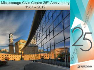 Mississauga Civic Centre 25 th  Anniversary 1987 – 2012