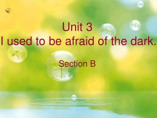 Unit 3 I used to be afraid of the dark. Section B