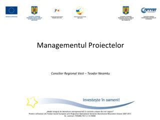 Managementul Proiectelor Consilier Regional Vest –  Teodor Neamtu