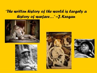 """The written history of the world is largely a history of warfare…"" –J. Keegan"