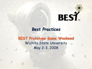 Best Practices BEST Prototype Game Weekend Wichita State University May 2-3, 2008