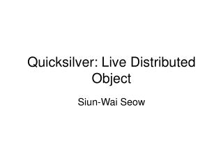 Quicksilver: Live Distributed Object