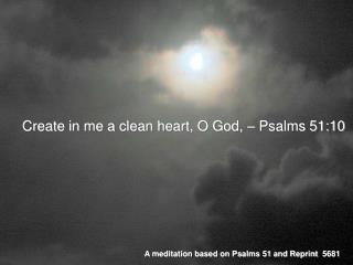 Create in me a clean heart, O God, – Psalms 51:10