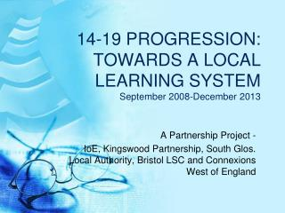 14-19 PROGRESSION: TOWARDS A LOCAL LEARNING SYSTEM   September 2008-December 2013