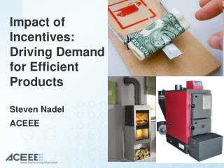 Impact of Incentives: Driving Demand for Efficient Products Steven Nadel ACEEE