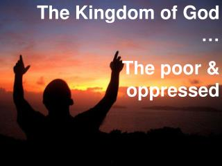 The Kingdom of God … The poor & oppressed