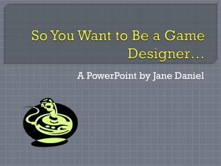 So You Want to Be a Game Designer…