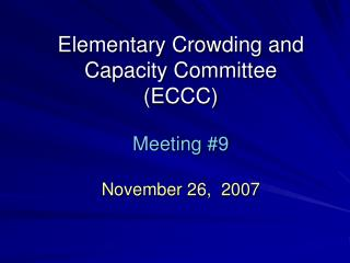 Elementary Crowding and Capacity Committee (ECCC) Meeting #9 November 26,  2007