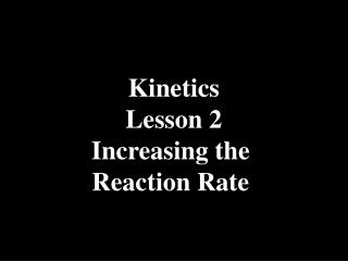 Kinetics Lesson 2 Increasing the  Reaction Rate