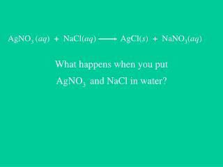 AgNO 3 ( aq ) + NaCl( aq ) AgCl( s ) + NaNO 3 ( aq )