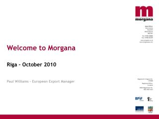 Welcome to Morgana Riga – October 2010 Paul Williams – European Export Manager
