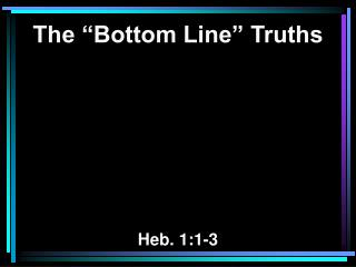 "The ""Bottom Line"" Truths Heb. 1:1-3"