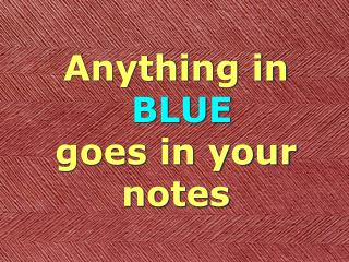 Anything in BLUE goes in your notes
