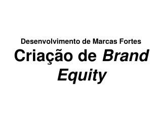 Desenvolvimento de Marcas Fortes Criação de  Brand Equity