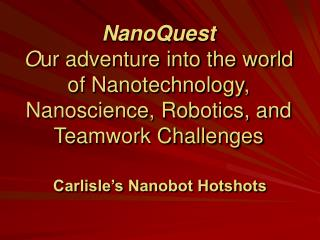 NanoQuest O ur adventure into the world of Nanotechnology,  Nanoscience, Robotics, and Teamwork Challenges