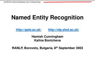 Named Entity Recognition gate.ac.uk/ nlp.shef.ac.uk/ Hamish Cunningham Kalina Bontcheva RANLP, Borovets, Bulgaria, 8 th
