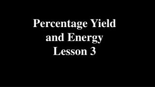 Percentage Yield and Energy Lesson 3