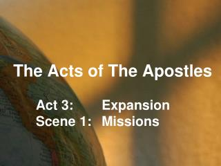 The Acts of The Apostles       Act 3: 		Expansion       Scene 	1: 	Missions