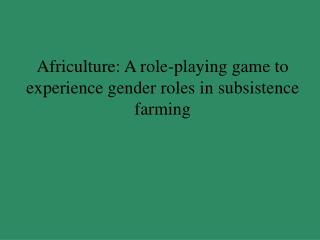 Africulture: A role-playing game to experience gender roles in subsistence farming
