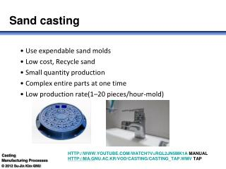 • Use expendable sand molds • Low cost, Recycle sand • Small quantity production