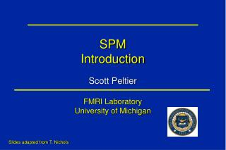 SPM Introduction Scott Peltier FMRI Laboratory University of Michigan