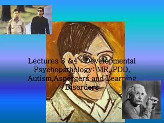 Lectures 3 &4 : Developmental Psychopathology: MR, PDD, Autism,Aspergers and Learning Disorders