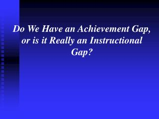 Do We Have an Achievement Gap, or is it Really an Instructional Gap?