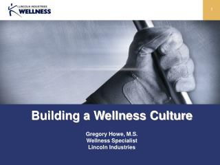 Building a Wellness Culture Gregory Howe, M.S. Wellness Specialist Lincoln Industries