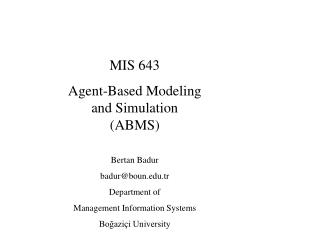 MIS 643 Agent-Based Modeling and Simulation (ABMS) Bertan Badur badur@boun.tr Department of