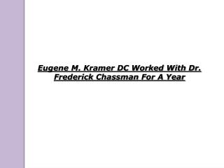 Eugene M. Kramer DC Worked With Dr. Frederick Chassman For A