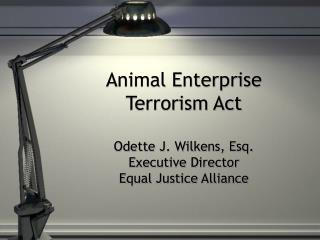 Animal Enterprise Terrorism Act Odette J. Wilkens, Esq. Executive Director Equal Justice Alliance