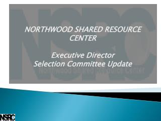 NORTHWOOD SHARED RESOURCE CENTER Executive Director Selection Committee Update