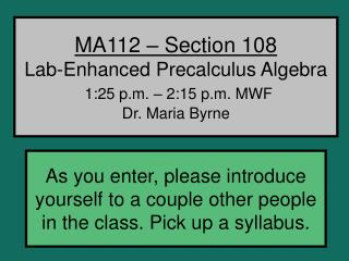 MA112 – Section 108 Lab-Enhanced Precalculus Algebra 1:25 p.m. – 2:15 p.m. MWF Dr. Maria Byrne