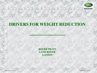 DRIVERS FOR WEIGHT REDUCTION ------------------------- ROGER PRATT LAND ROVER GAYDON