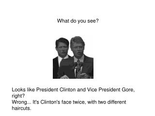Looks like President Clinton and Vice President Gore, right Wrong... Its Clintons face twice, with two different haircut