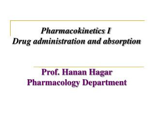 Pharmacokinetics I  Drug administration and absorption Prof. Hanan Hagar Pharmacology Department